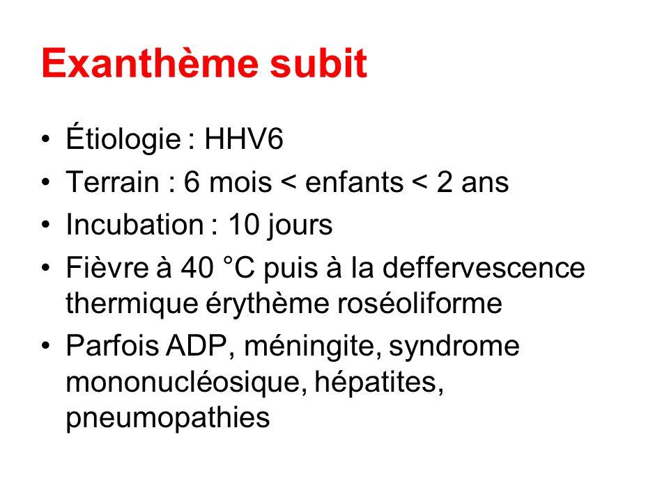Exanthème subit Étiologie : HHV6 Terrain : 6 mois < enfants < 2 ans Incubation : 10 jours Fièvre à 40 °C puis à la deffervescence thermique érythème r