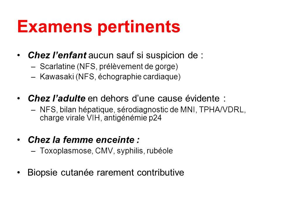 Examens pertinents Chez lenfant aucun sauf si suspicion de : –Scarlatine (NFS, prélèvement de gorge) –Kawasaki (NFS, échographie cardiaque) Chez ladul