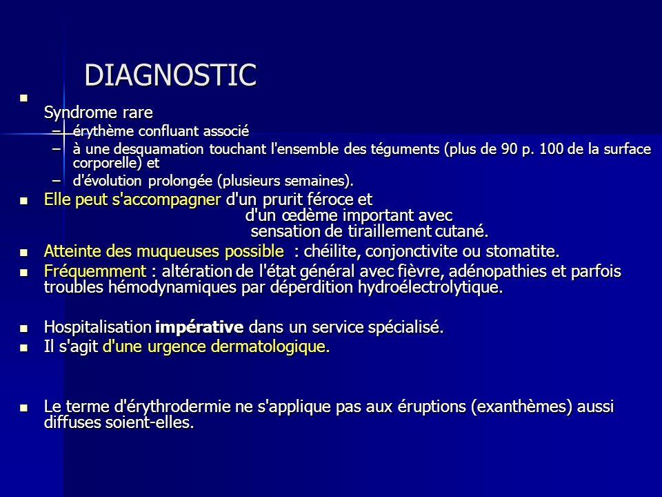 DIAGNOSTIC Syndrome rare Syndrome rare –érythème confluant associé –à une desquamation touchant l'ensemble des téguments (plus de 90 p. 100 de la surf