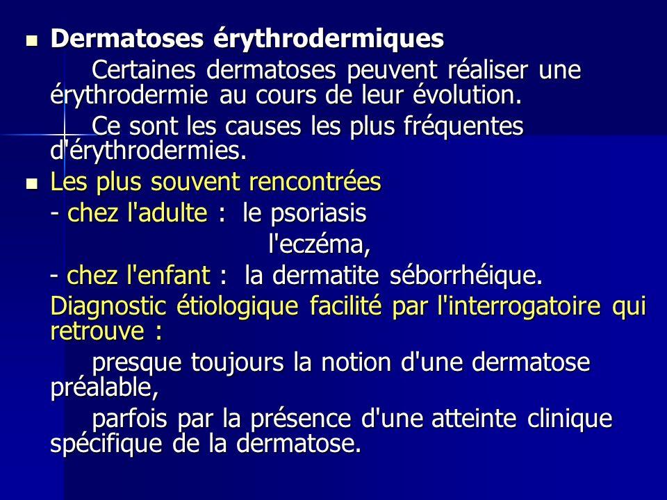 Dermatoses érythrodermiques Dermatoses érythrodermiques Certaines dermatoses peuvent réaliser une érythrodermie au cours de leur évolution. Ce sont le