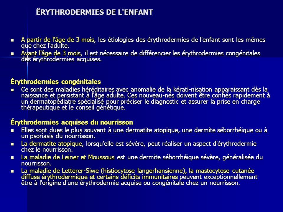 ËRYTHRODERMIES DE L'ENFANT A partir de l'âge de 3 mois, les étiologies des érythrodermies de l'enfant sont les mêmes que chez l'adulte. A partir de l'