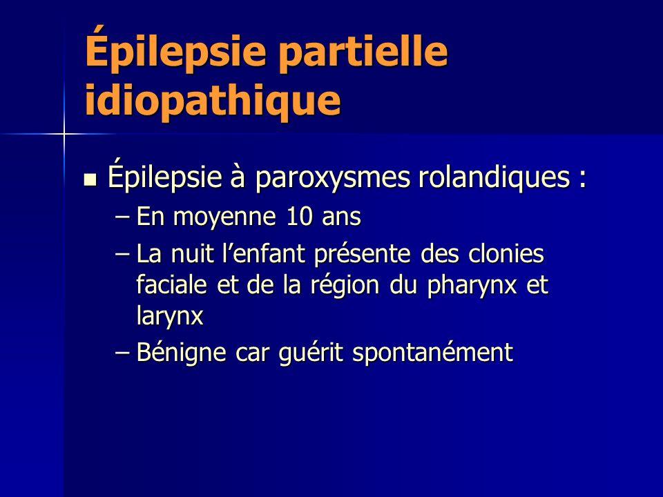 Épilepsie partielle idiopathique Épilepsie à paroxysmes rolandiques : Épilepsie à paroxysmes rolandiques : –En moyenne 10 ans –La nuit lenfant présente des clonies faciale et de la région du pharynx et larynx –Bénigne car guérit spontanément