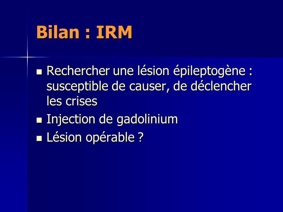 Bilan : IRM Rechercher une lésion épileptogène : susceptible de causer, de déclencher les crises Rechercher une lésion épileptogène : susceptible de causer, de déclencher les crises Injection de gadolinium Injection de gadolinium Lésion opérable .