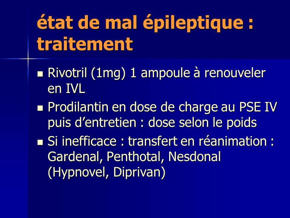 état de mal épileptique : traitement Rivotril (1mg) 1 ampoule à renouveler en IVL Rivotril (1mg) 1 ampoule à renouveler en IVL Prodilantin en dose de charge au PSE IV puis dentretien : dose selon le poids Prodilantin en dose de charge au PSE IV puis dentretien : dose selon le poids Si inefficace : transfert en réanimation : Gardenal, Penthotal, Nesdonal (Hypnovel, Diprivan) Si inefficace : transfert en réanimation : Gardenal, Penthotal, Nesdonal (Hypnovel, Diprivan)