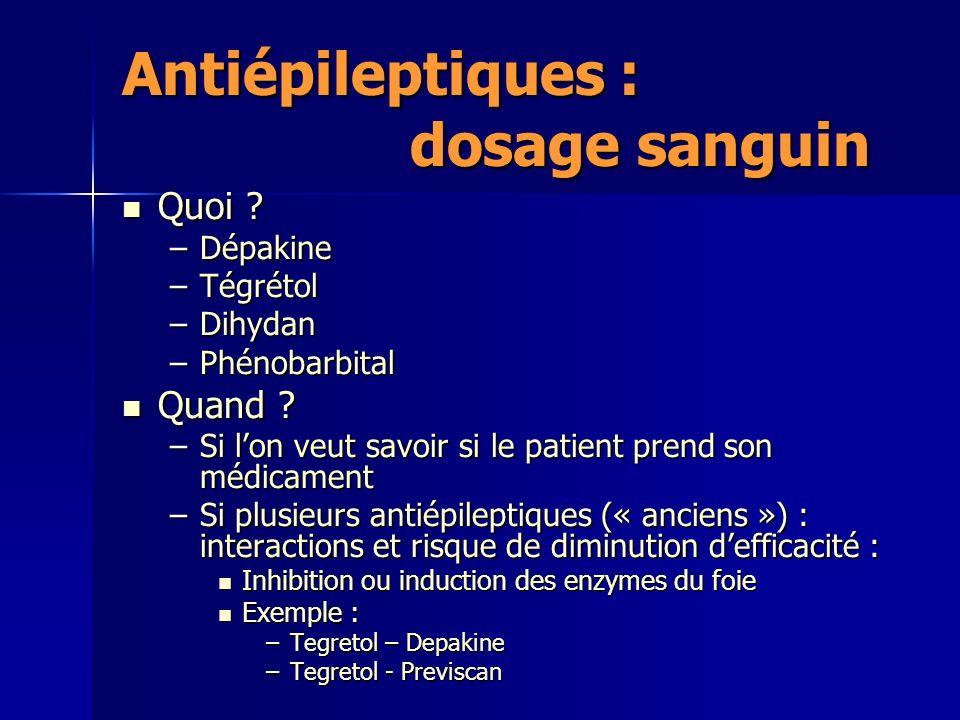 Antiépileptiques : dosage sanguin Quoi ? Quoi ? –Dépakine –Tégrétol –Dihydan –Phénobarbital Quand ? Quand ? –Si lon veut savoir si le patient prend so