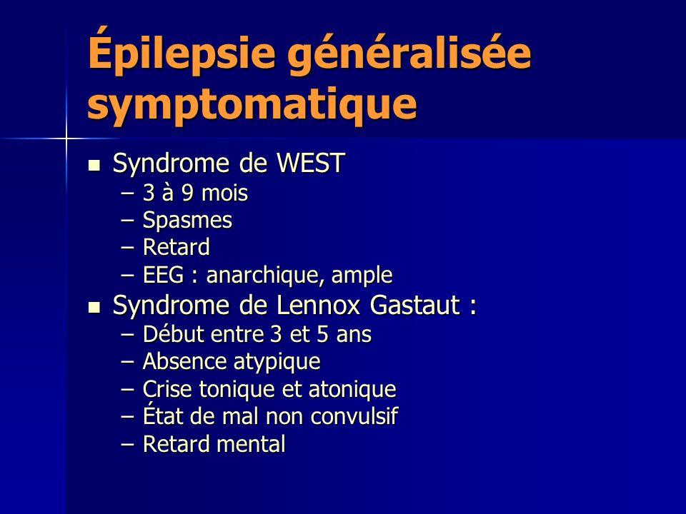 Épilepsie généralisée symptomatique Syndrome de WEST Syndrome de WEST –3 à 9 mois –Spasmes –Retard –EEG : anarchique, ample Syndrome de Lennox Gastaut : Syndrome de Lennox Gastaut : –Début entre 3 et 5 ans –Absence atypique –Crise tonique et atonique –État de mal non convulsif –Retard mental