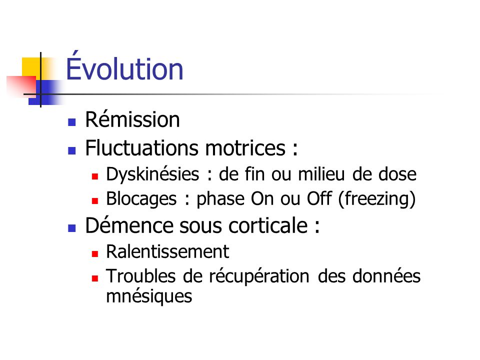 Évolution Rémission Fluctuations motrices : Dyskinésies : de fin ou milieu de dose Blocages : phase On ou Off (freezing) Démence sous corticale : Ralentissement Troubles de récupération des données mnésiques