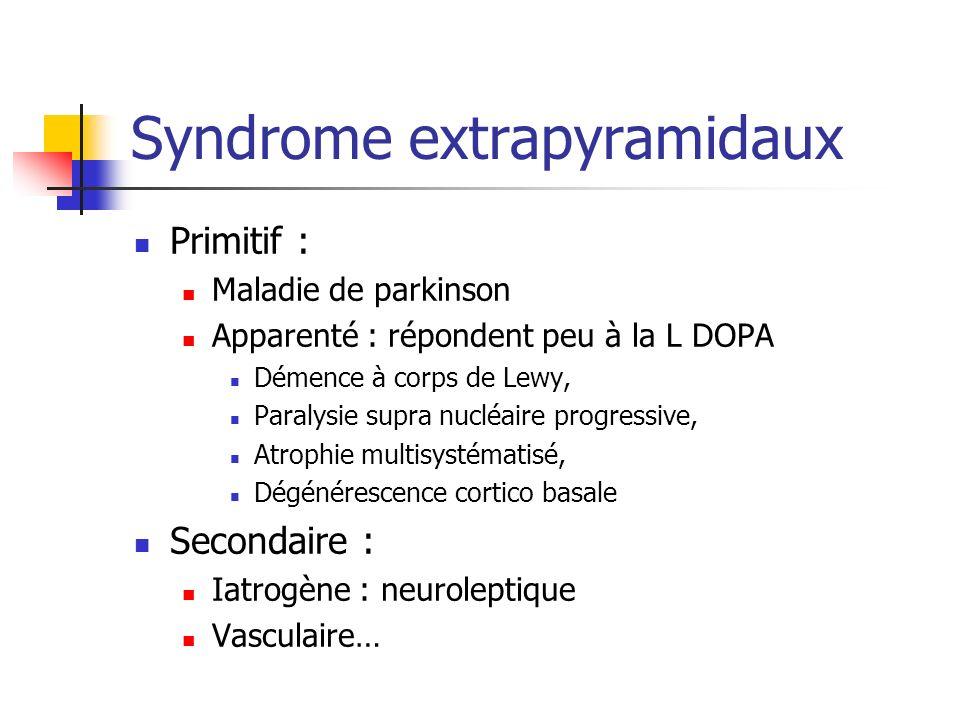 Syndrome extrapyramidaux Primitif : Maladie de parkinson Apparenté : répondent peu à la L DOPA Démence à corps de Lewy, Paralysie supra nucléaire prog