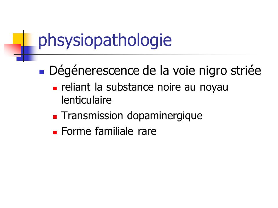 phsysiopathologie Dégénerescence de la voie nigro striée reliant la substance noire au noyau lenticulaire Transmission dopaminergique Forme familiale