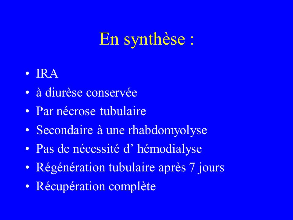 En synthèse : IRA à diurèse conservée Par nécrose tubulaire Secondaire à une rhabdomyolyse Pas de nécessité d hémodialyse Régénération tubulaire après