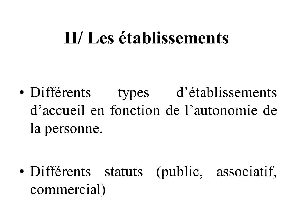 II/ Les établissements Différents types détablissements daccueil en fonction de lautonomie de la personne.