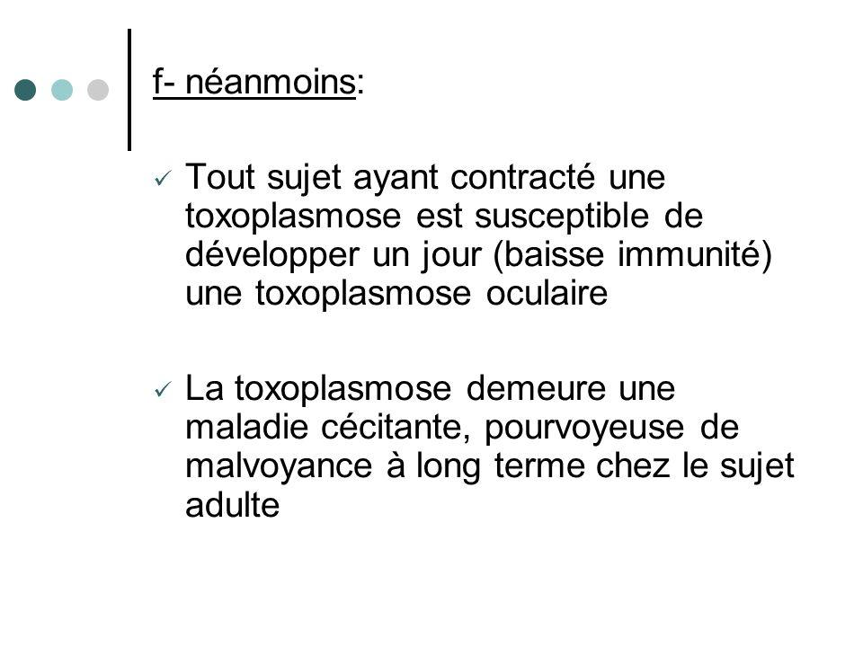 f- néanmoins: Tout sujet ayant contracté une toxoplasmose est susceptible de développer un jour (baisse immunité) une toxoplasmose oculaire La toxopla