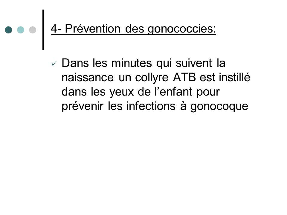 4- Prévention des gonococcies: Dans les minutes qui suivent la naissance un collyre ATB est instillé dans les yeux de lenfant pour prévenir les infect