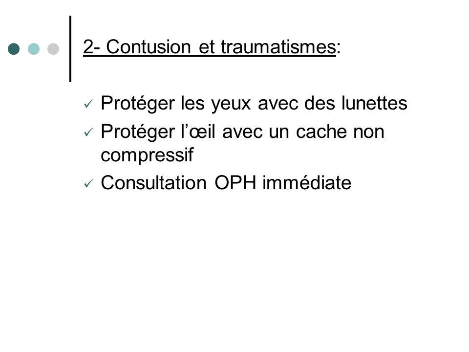 2- Contusion et traumatismes: Protéger les yeux avec des lunettes Protéger lœil avec un cache non compressif Consultation OPH immédiate