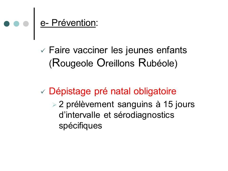 e- Prévention: Faire vacciner les jeunes enfants ( R ougeole O reillons R ubéole) Dépistage pré natal obligatoire 2 prélèvement sanguins à 15 jours di