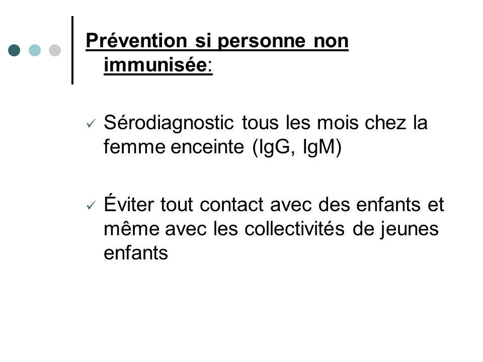 Prévention si personne non immunisée: Sérodiagnostic tous les mois chez la femme enceinte (IgG, IgM) Éviter tout contact avec des enfants et même avec