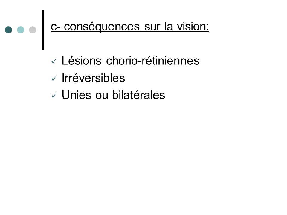 c- conséquences sur la vision: Lésions chorio-rétiniennes Irréversibles Unies ou bilatérales