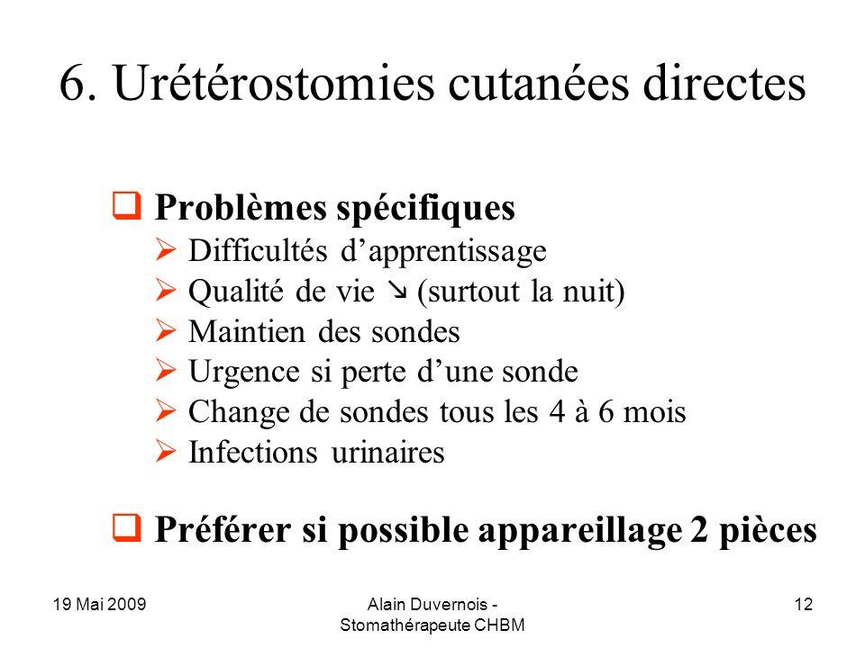 19 Mai 2009Alain Duvernois - Stomathérapeute CHBM 12 6. Urétérostomies cutanées directes Problèmes spécifiques Difficultés dapprentissage Qualité de v