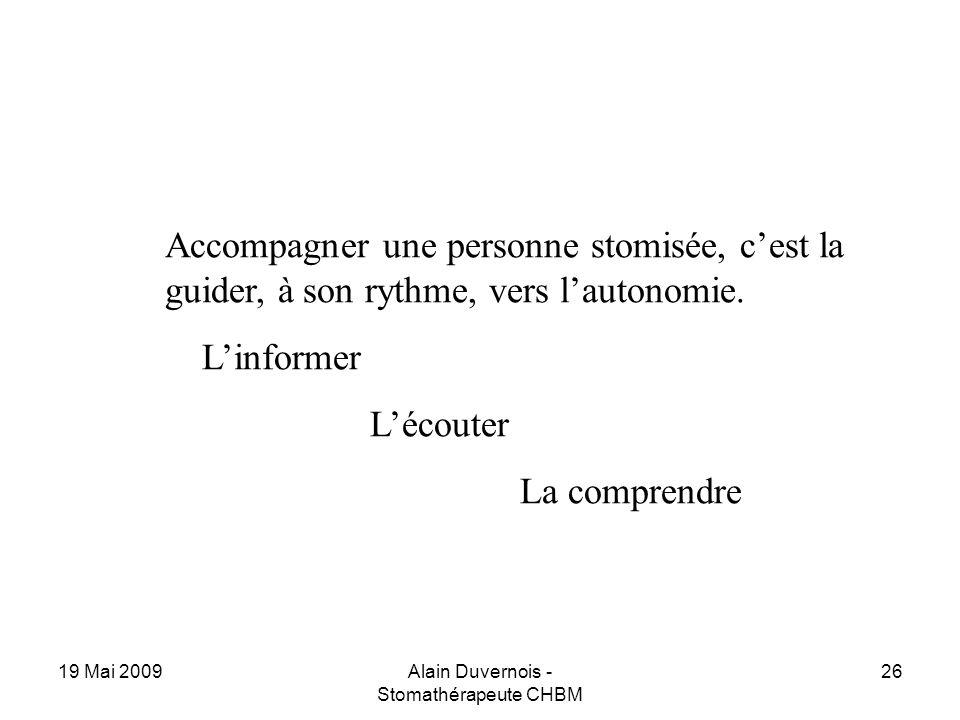 19 Mai 2009Alain Duvernois - Stomathérapeute CHBM 26 Accompagner une personne stomisée, cest la guider, à son rythme, vers lautonomie. Linformer Lécou