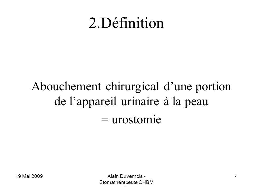 19 Mai 2009Alain Duvernois - Stomathérapeute CHBM 4 2.Définition Abouchement chirurgical dune portion de lappareil urinaire à la peau = urostomie