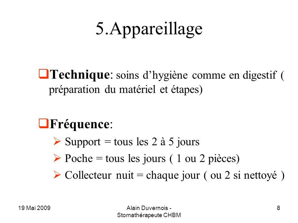 19 Mai 2009Alain Duvernois - Stomathérapeute CHBM 8 5.Appareillage Technique: soins dhygiène comme en digestif ( préparation du matériel et étapes) Fr