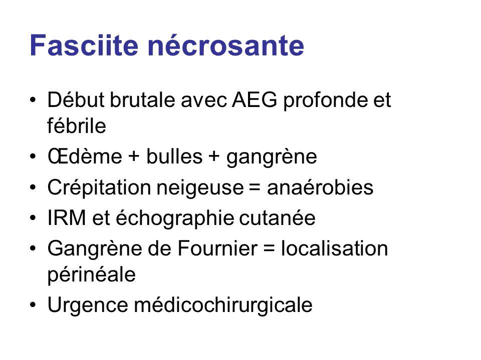 Fasciite nécrosante Début brutale avec AEG profonde et fébrile Œdème + bulles + gangrène Crépitation neigeuse = anaérobies IRM et échographie cutanée