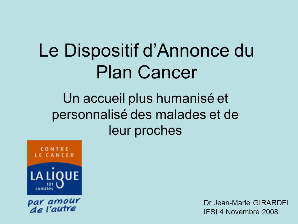 Le Dispositif dAnnonce du Plan Cancer Un accueil plus humanisé et personnalisé des malades et de leur proches Dr Jean-Marie GIRARDEL IFSI 4 Novembre 2008