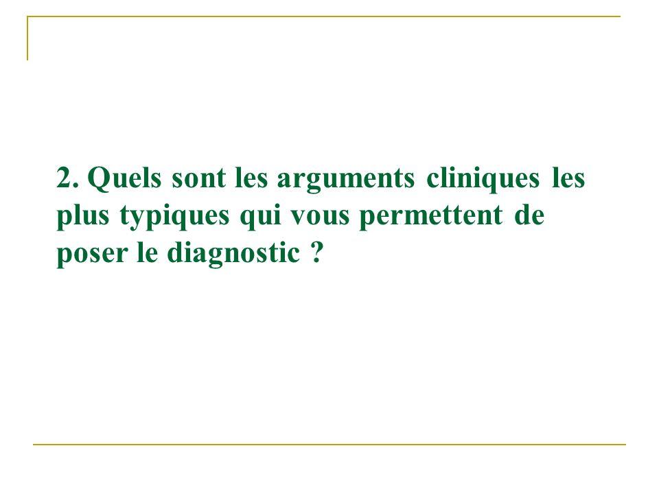 2. Quels sont les arguments cliniques les plus typiques qui vous permettent de poser le diagnostic ?