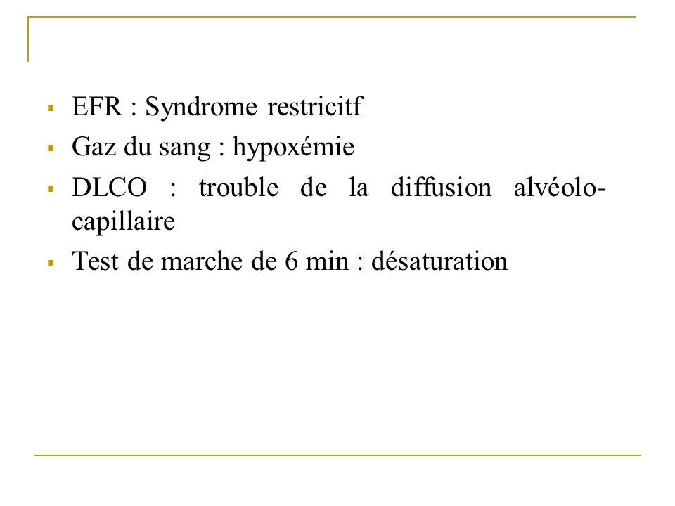 EFR : Syndrome restricitf Gaz du sang : hypoxémie DLCO : trouble de la diffusion alvéolo- capillaire Test de marche de 6 min : désaturation