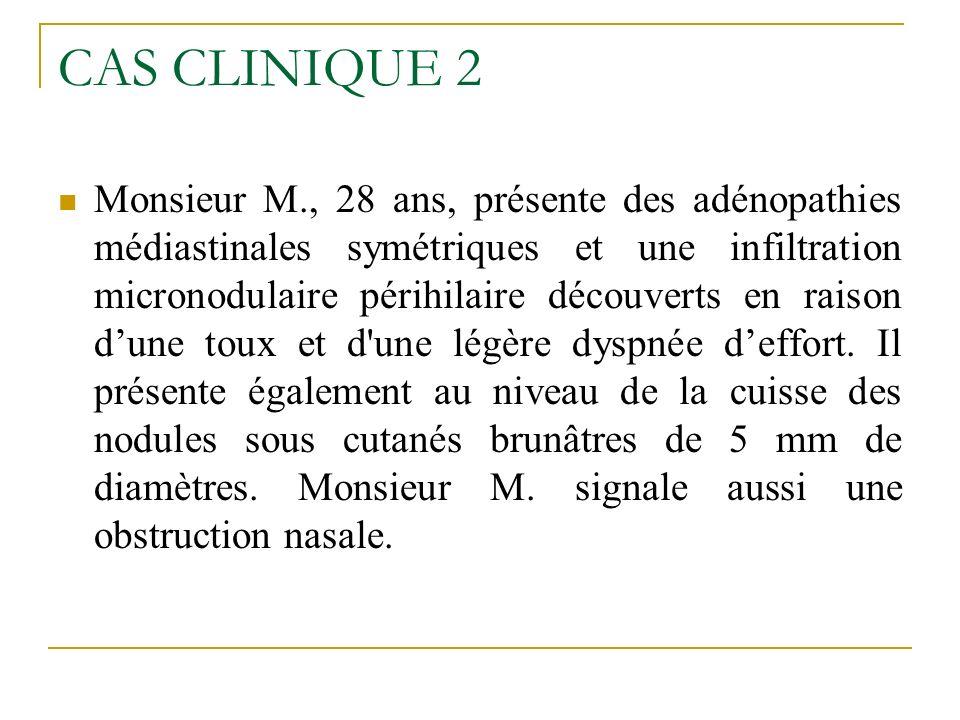 CAS CLINIQUE 2 Monsieur M., 28 ans, présente des adénopathies médiastinales symétriques et une infiltration micronodulaire périhilaire découverts en r