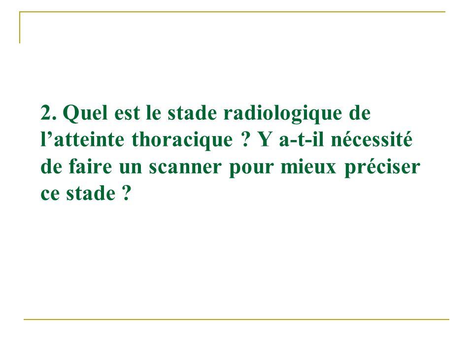 2. Quel est le stade radiologique de latteinte thoracique ? Y a-t-il nécessité de faire un scanner pour mieux préciser ce stade ?