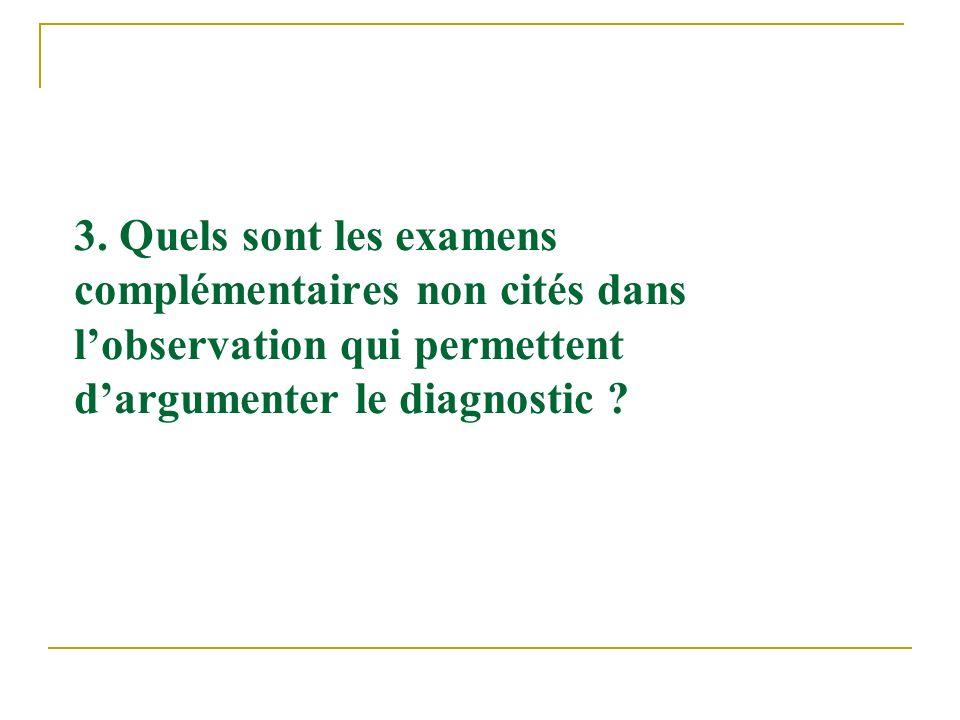 3. Quels sont les examens complémentaires non cités dans lobservation qui permettent dargumenter le diagnostic ?