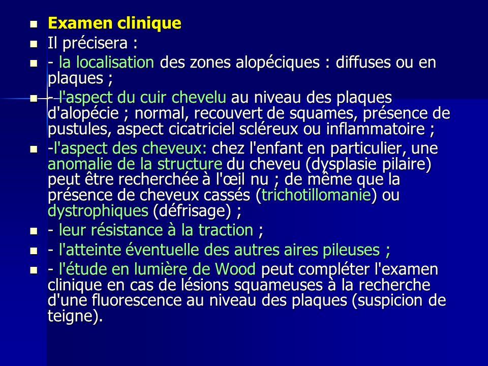Examen clinique Examen clinique Il précisera : Il précisera : - la localisation des zones alopéciques : diffuses ou en plaques ; - la localisation des zones alopéciques : diffuses ou en plaques ; - l aspect du cuir chevelu au niveau des plaques d alopécie ; normal, recouvert de squames, présence de pustules, aspect cicatriciel scléreux ou inflammatoire ; - l aspect du cuir chevelu au niveau des plaques d alopécie ; normal, recouvert de squames, présence de pustules, aspect cicatriciel scléreux ou inflammatoire ; -l aspect des cheveux: chez l enfant en particulier, une anomalie de la structure du cheveu (dysplasie pilaire) peut être recherchée à l œil nu ; de même que la présence de cheveux cassés (trichotillomanie) ou dystrophiques (défrisage) ; -l aspect des cheveux: chez l enfant en particulier, une anomalie de la structure du cheveu (dysplasie pilaire) peut être recherchée à l œil nu ; de même que la présence de cheveux cassés (trichotillomanie) ou dystrophiques (défrisage) ; - leur résistance à la traction ; - leur résistance à la traction ; - l atteinte éventuelle des autres aires pileuses ; - l atteinte éventuelle des autres aires pileuses ; - l étude en lumière de Wood peut compléter l examen clinique en cas de lésions squameuses à la recherche d une fluorescence au niveau des plaques (suspicion de teigne).