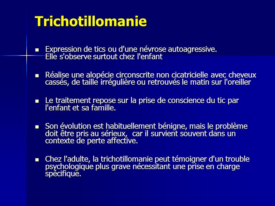 Trichotillomanie Expression de tics ou d'une névrose autoagressive. Elle s'observe surtout chez l'enfant Expression de tics ou d'une névrose autoagres