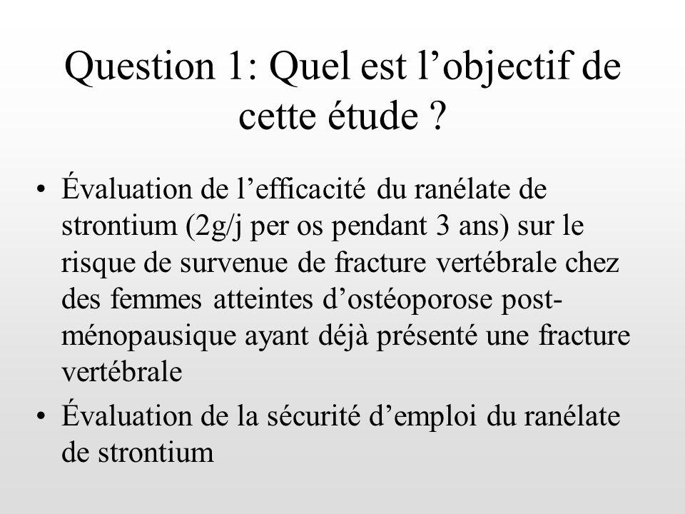 Question 1: Quel est lobjectif de cette étude ? Évaluation de lefficacité du ranélate de strontium (2g/j per os pendant 3 ans) sur le risque de surven