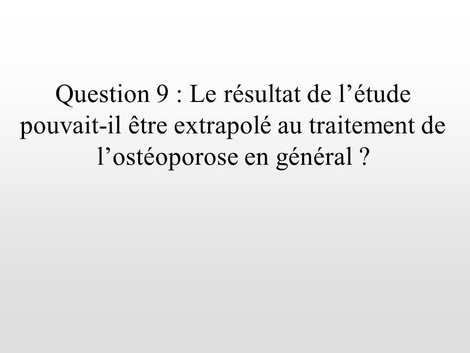 Question 9 : Le résultat de létude pouvait-il être extrapolé au traitement de lostéoporose en général ?