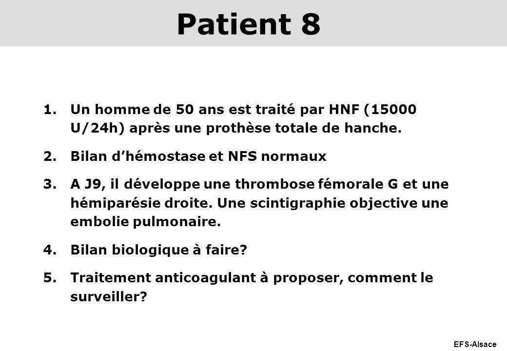 EFS-Alsace 1.Un homme de 50 ans est traité par HNF (15000 U/24h) après une prothèse totale de hanche. 2.Bilan dhémostase et NFS normaux 3.A J9, il dév