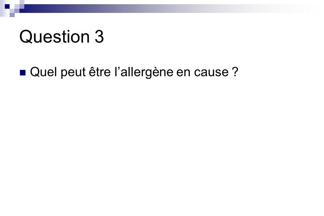 Question 3 Quel peut être lallergène en cause ?