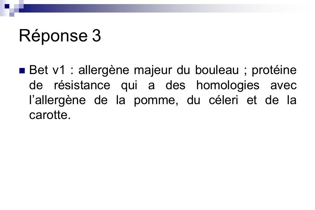 Réponse 3 Bet v1 : allergène majeur du bouleau ; protéine de résistance qui a des homologies avec lallergène de la pomme, du céleri et de la carotte.
