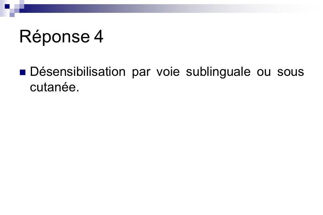 Réponse 4 Désensibilisation par voie sublinguale ou sous cutanée.