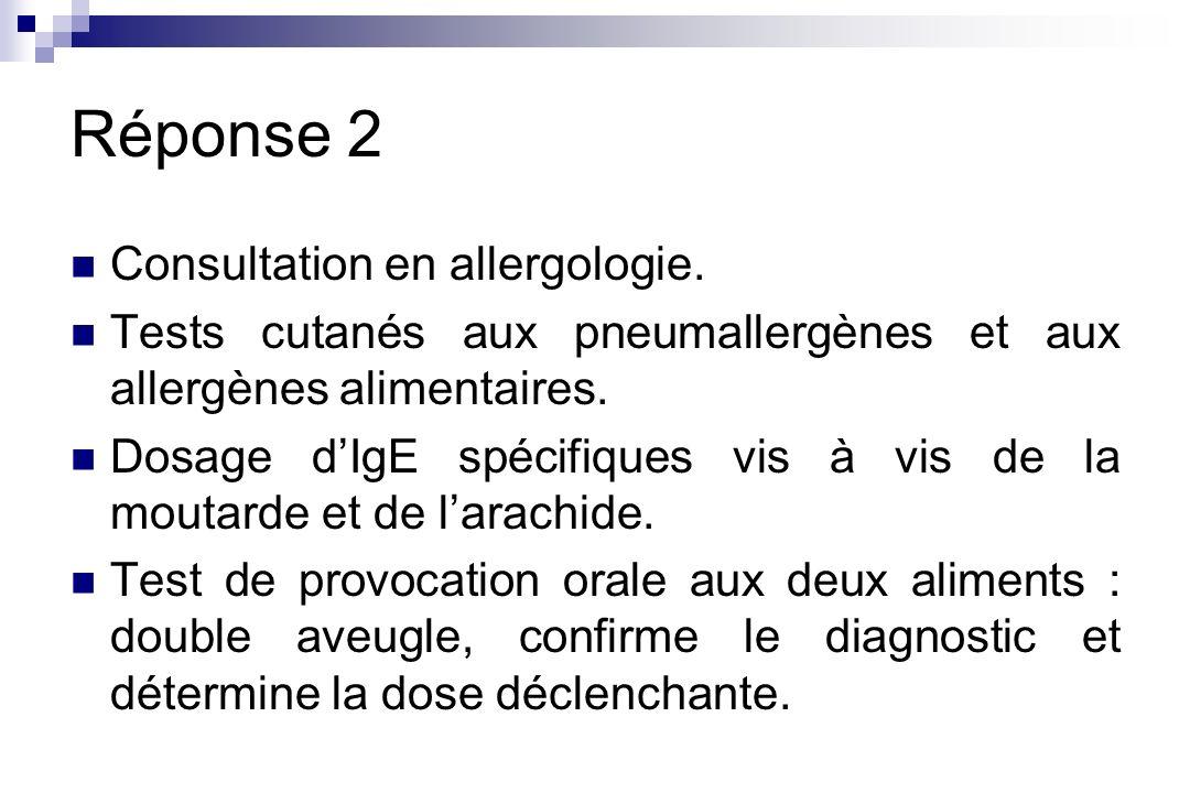 Réponse 2 Consultation en allergologie. Tests cutanés aux pneumallergènes et aux allergènes alimentaires. Dosage dIgE spécifiques vis à vis de la mout