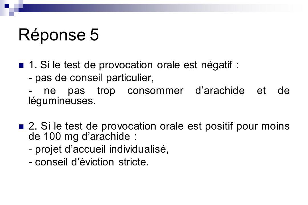 Réponse 5 1. Si le test de provocation orale est négatif : - pas de conseil particulier, - ne pas trop consommer darachide et de légumineuses. 2. Si l