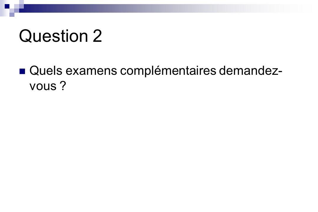 Question 2 Quels examens complémentaires demandez- vous ?