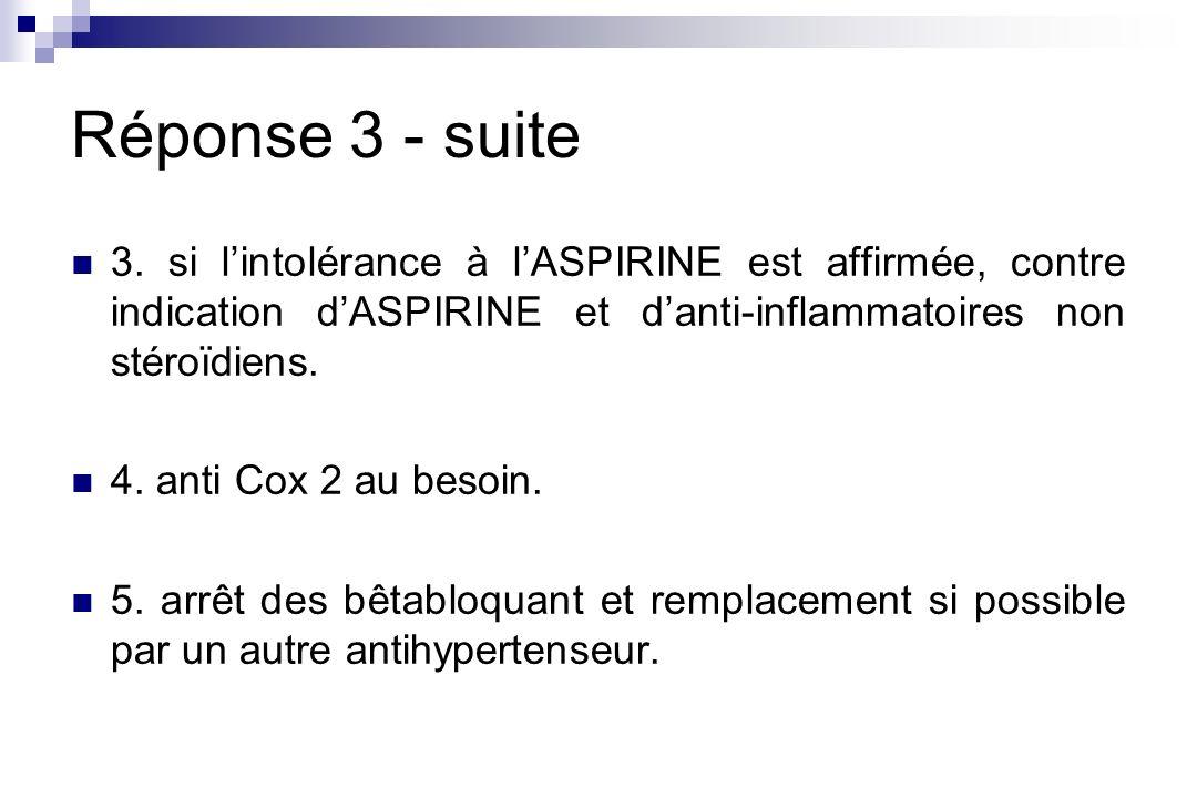 Réponse 3 - suite 3. si lintolérance à lASPIRINE est affirmée, contre indication dASPIRINE et danti-inflammatoires non stéroïdiens. 4. anti Cox 2 au b