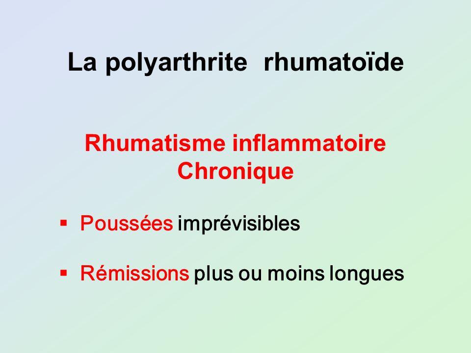 Poussées imprévisibles Rémissions plus ou moins longues La polyarthrite rhumatoïde Rhumatisme inflammatoire Chronique