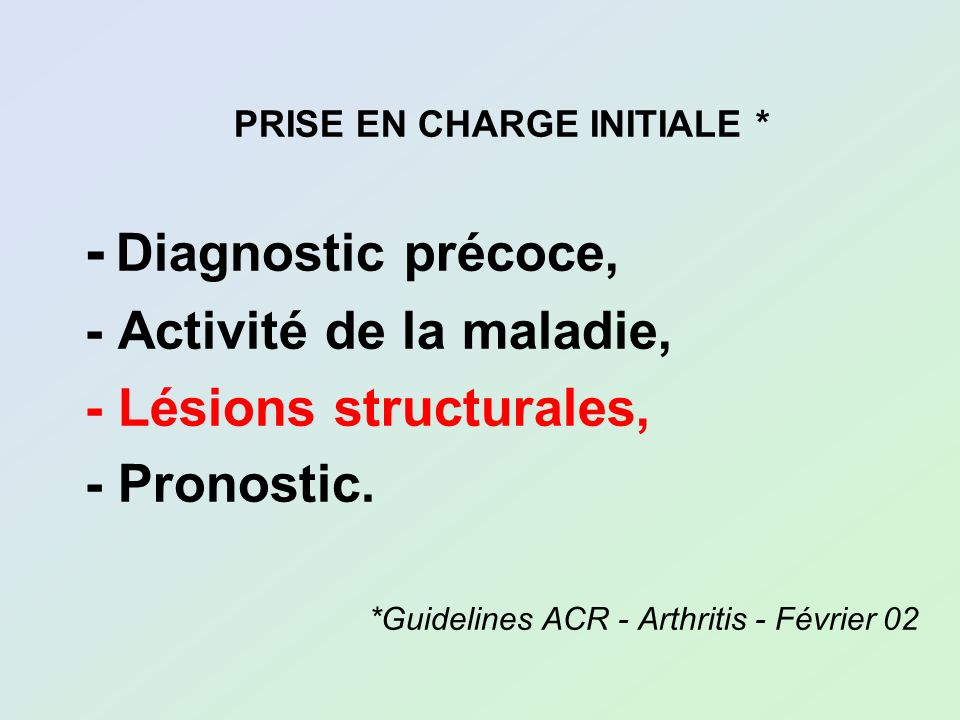 PRISE EN CHARGE INITIALE * - Diagnostic précoce, - Activité de la maladie, - Lésions structurales, - Pronostic. *Guidelines ACR - Arthritis - Février