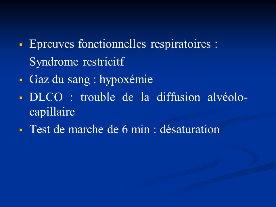 Epreuves fonctionnelles respiratoires : Syndrome restricitf Gaz du sang : hypoxémie DLCO : trouble de la diffusion alvéolo- capillaire Test de marche