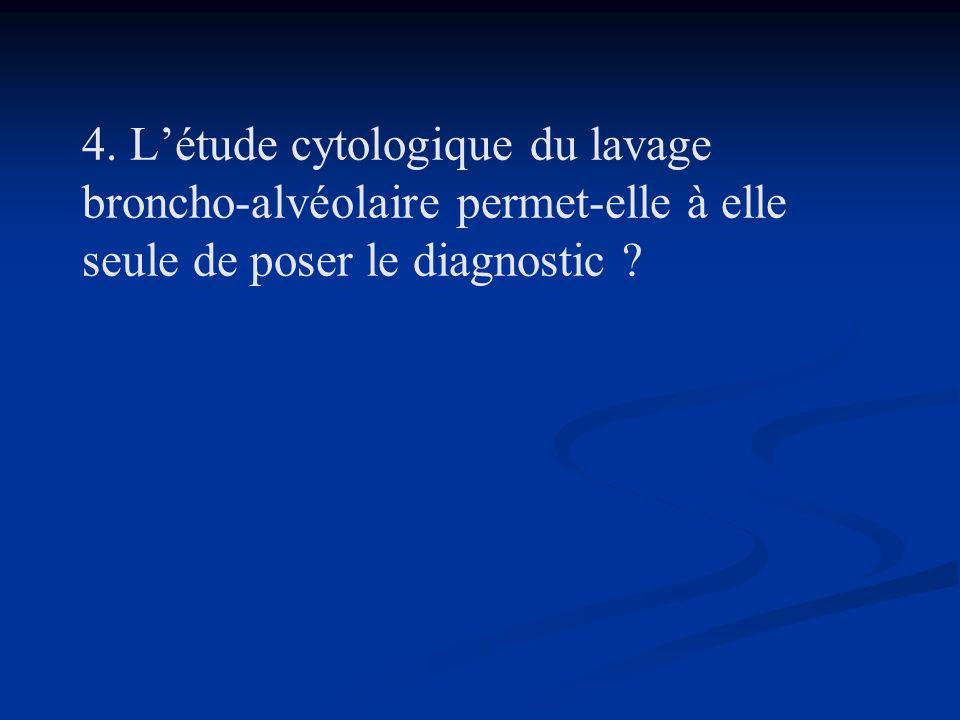 4. Létude cytologique du lavage broncho-alvéolaire permet-elle à elle seule de poser le diagnostic ?