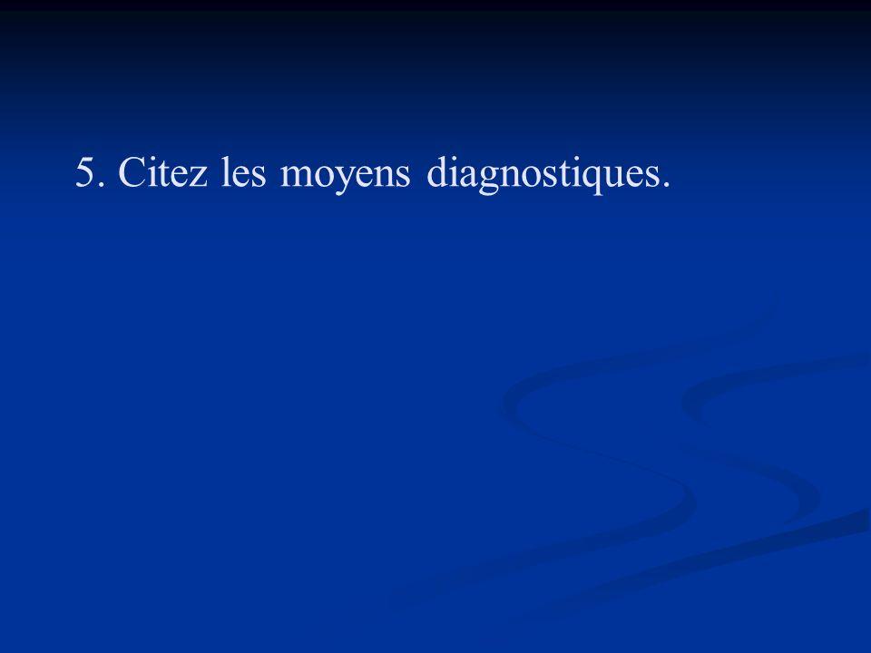 5. Citez les moyens diagnostiques.