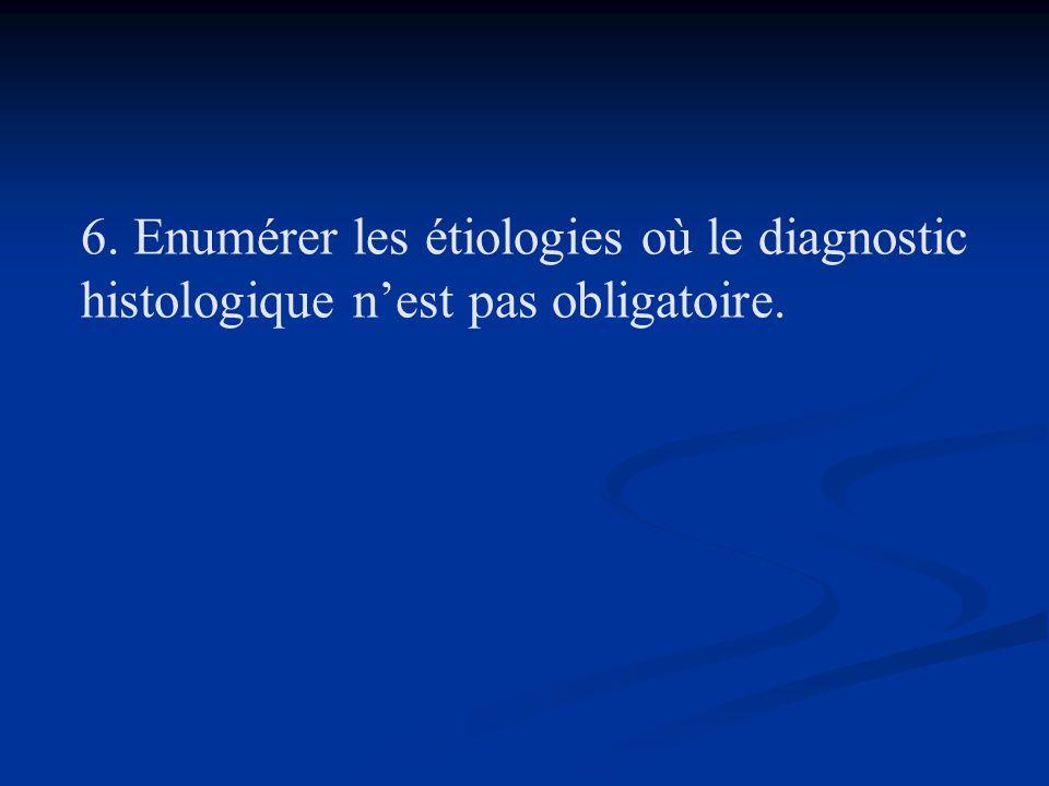 6. Enumérer les étiologies où le diagnostic histologique nest pas obligatoire.